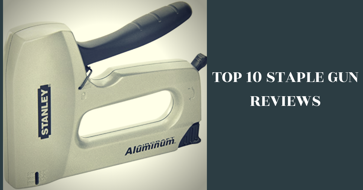 Best Staple Gun: Top 10 Staple Gun Reviews & Buying Guide